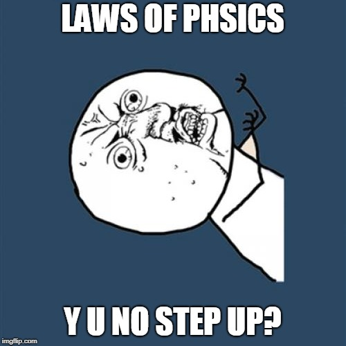 Y U No Meme | LAWS OF PHSICS Y U NO STEP UP? | image tagged in memes,y u no | made w/ Imgflip meme maker