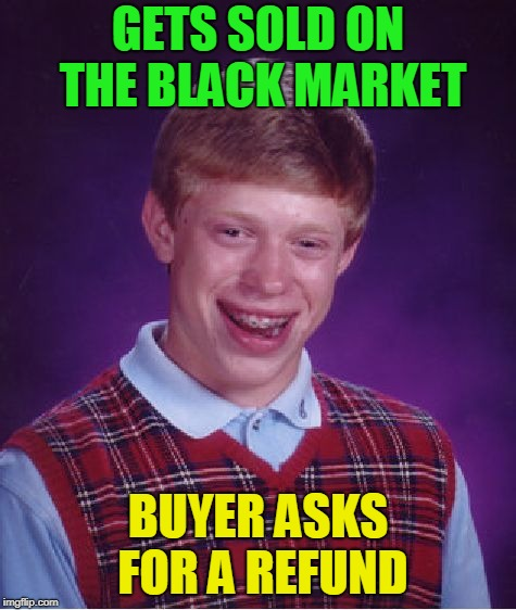 Bad Luck Brian Meme | GETS SOLD ON THE BLACK MARKET BUYER ASKS FOR A REFUND | image tagged in memes,bad luck brian | made w/ Imgflip meme maker