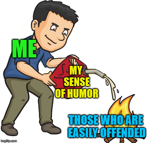 Sharing for those people who seem to offend others ... yes I include me sometimes. |  ME; MY SENSE OF HUMOR; THOSE WHO ARE EASILY OFFENDED | image tagged in memes,humor,offend,gasoline,funny meme | made w/ Imgflip meme maker
