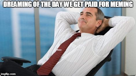 satisfied  | DREAMING OF THE DAY WE GET PAID FOR MEMING | image tagged in satisfied | made w/ Imgflip meme maker