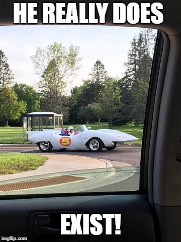 Go! Speed Racer Go! Speed Racer Go! Speed Racer Gooo! | HE REALLY DOES EXIST! | image tagged in speed racer,awesomeness | made w/ Imgflip meme maker