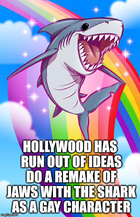 Doing a reboot of Jaws, can you come up with the movie title? | HOLLYWOOD HAS RUN OUT OF IDEAS DO A REMAKE OF JAWS WITH THE SHARK AS A GAY CHARACTER | image tagged in memes,hollywood,remake,rainbow,sharks,funny | made w/ Imgflip meme maker