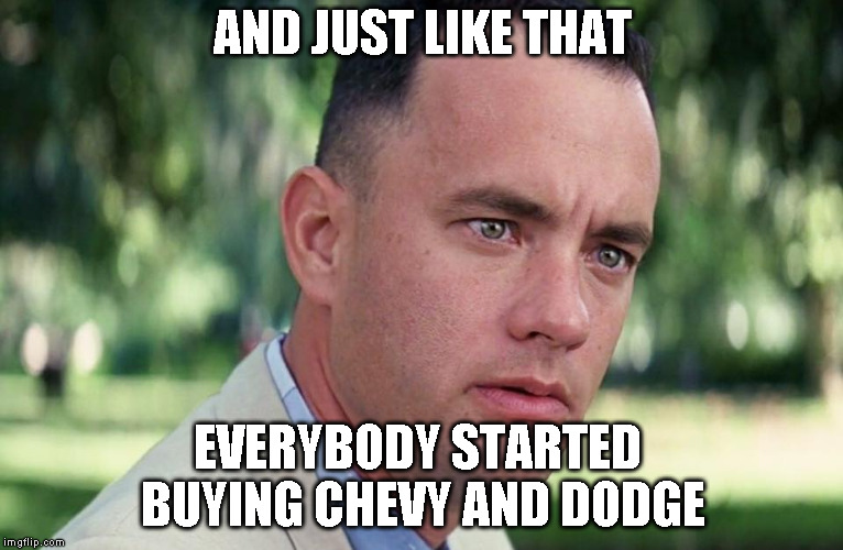 And just like that everybody started buying Chevy and Dodge | AND JUST LIKE THAT EVERYBODY STARTED BUYING CHEVY AND DODGE | image tagged in and just like that,ford,chevy,dodge | made w/ Imgflip meme maker