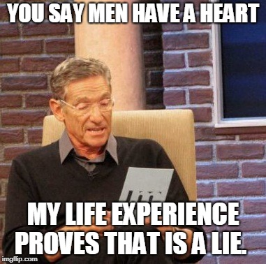 Maury Lie Detector Meme | YOU SAY MEN HAVE A HEART MY LIFE EXPERIENCE PROVES THAT IS A LIE. | image tagged in memes,maury lie detector | made w/ Imgflip meme maker