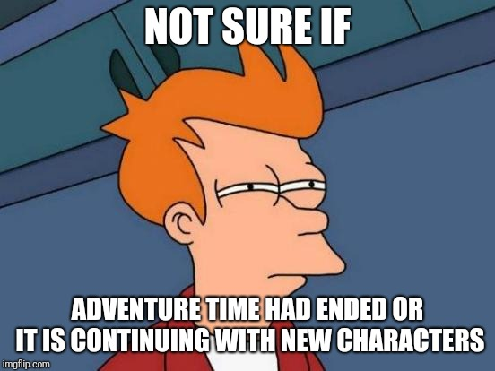 Futurama Fry |  NOT SURE IF; ADVENTURE TIME HAD ENDED OR IT IS CONTINUING WITH NEW CHARACTERS | image tagged in memes,futurama fry,adventure time | made w/ Imgflip meme maker