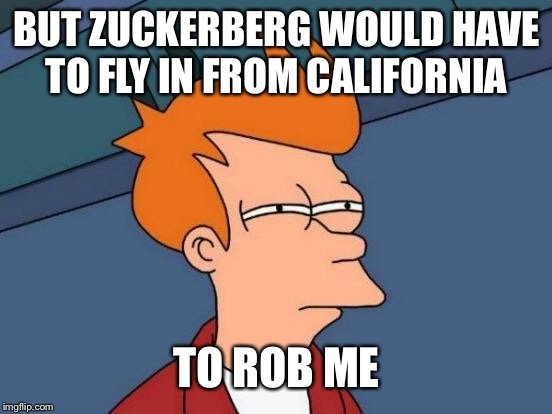 Futurama Fry Meme | BUT ZUCKERBERG WOULD HAVE TO FLY IN FROM CALIFORNIA TO ROB ME | image tagged in memes,futurama fry | made w/ Imgflip meme maker