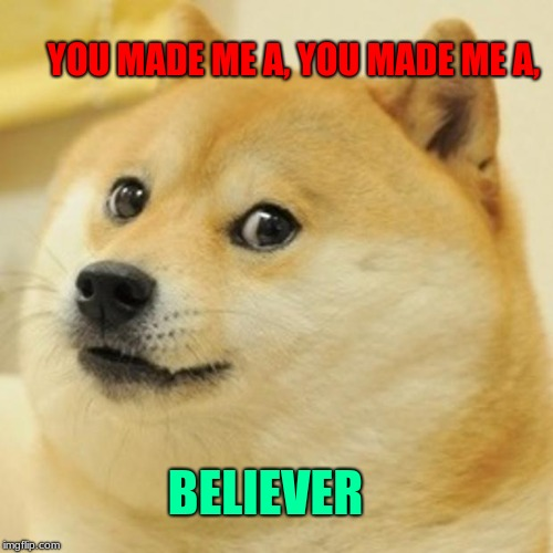 Doge | YOU MADE ME A, YOU MADE ME A, BELIEVER | image tagged in memes,doge | made w/ Imgflip meme maker