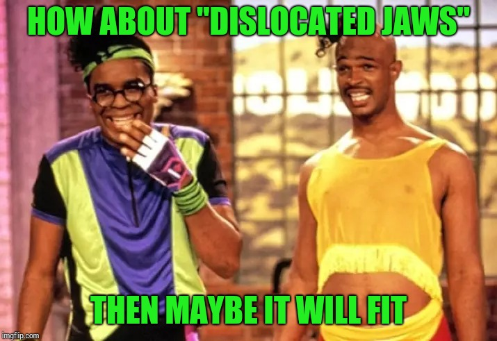 "HOW ABOUT ""DISLOCATED JAWS"" THEN MAYBE IT WILL FIT 