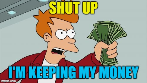 Shut Up And Take My Money Fry Meme | SHUT UP I'M KEEPING MY MONEY | image tagged in memes,shut up and take my money fry | made w/ Imgflip meme maker