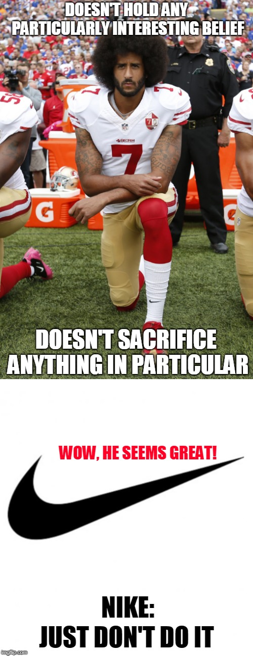 Here's my Colin Kaepernick meme to join in the trend - and I didn't have to sacrifice anything to make it. (^◡^ ) |  DOESN'T HOLD ANY PARTICULARLY INTERESTING BELIEF; DOESN'T SACRIFICE ANYTHING IN PARTICULAR; WOW, HE SEEMS GREAT! NIKE:; JUST DON'T DO IT | image tagged in memes,nike,colin kaepernick,bandwagon,trends,believe in something | made w/ Imgflip meme maker