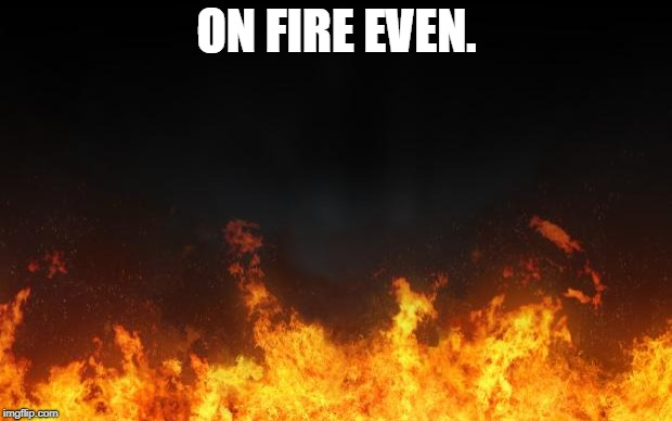 fire | ON FIRE EVEN. | image tagged in fire | made w/ Imgflip meme maker