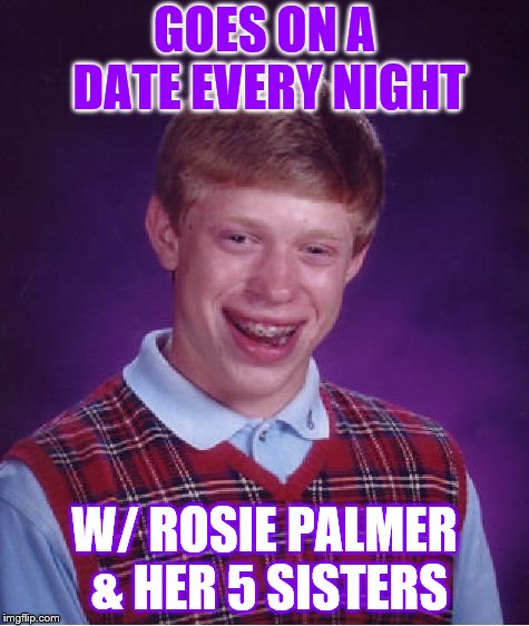 Bad Luck Brian Meme | GOES ON A DATE EVERY NIGHT W/ ROSIE PALMER & HER 5 SISTERS | image tagged in memes,bad luck brian | made w/ Imgflip meme maker
