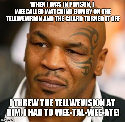Disappointed Tyson | WHEN I WAS IN PWISON, I WEECALLED WATCHING GUMBY ON THE TELLWEVISION AND THE GUARD TURNED IT OFF I THREW THE TELLWEVISION AT HIM. I HAD TO W | image tagged in memes,disappointed tyson | made w/ Imgflip meme maker