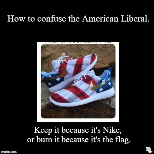Flip the Script. The Role Reversal. Nike. How to confuse a liberal.  | Keep it because it's Nike, or burn it because it's the flag. | How to confuse the American Liberal. | image tagged in funny,demotivationals,nike,conservative,liberal,flip | made w/ Imgflip demotivational maker