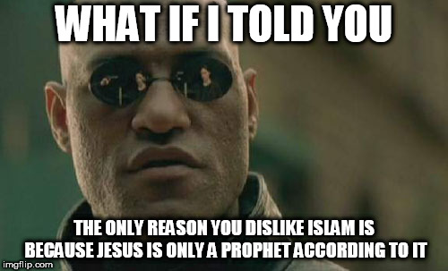Hey | WHAT IF I TOLD YOU THE ONLY REASON YOU DISLIKE ISLAM IS BECAUSE JESUS IS ONLY A PROPHET ACCORDING TO IT | image tagged in memes,matrix morpheus,jesus,jesus christ,anti islamophobia,anti-islamophobia | made w/ Imgflip meme maker