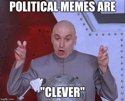 "clever, funny, original, all of the above | POLITICAL MEMES ARE ""CLEVER"" 