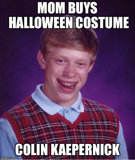 Bad Luck Brian Meme | MOM BUYS HALLOWEEN COSTUME COLIN KAEPERNICK | image tagged in memes,bad luck brian | made w/ Imgflip meme maker