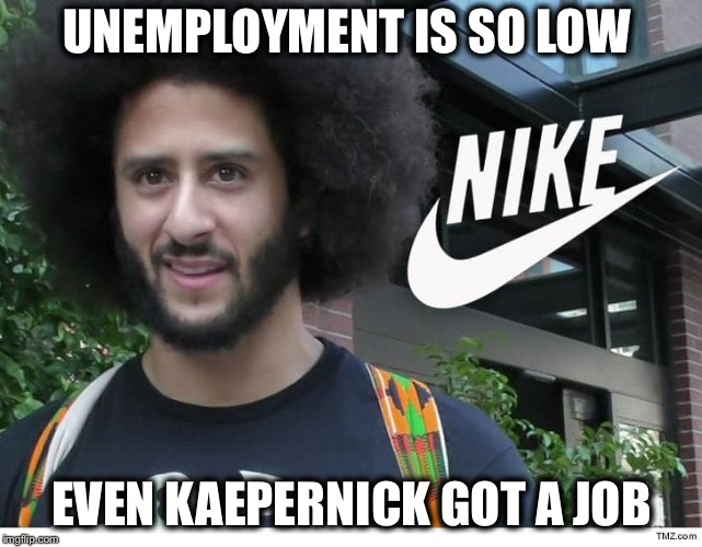 Now THAT is low... | UNEMPLOYMENT IS SO LOW EVEN KAEPERNICK GOT A JOB | image tagged in nike boycott,kaepernick,kneel,nike,nfl,unemployment | made w/ Imgflip meme maker