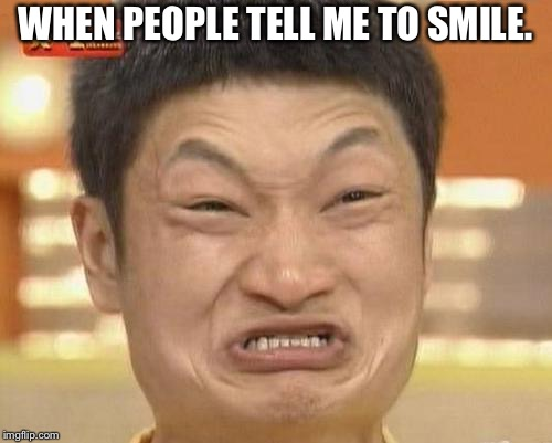 Impossibru Guy Original | WHEN PEOPLE TELL ME TO SMILE. | image tagged in memes,impossibru guy original | made w/ Imgflip meme maker