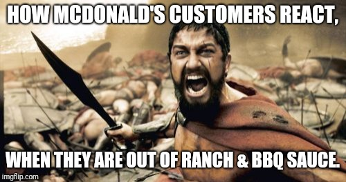 It's not just for fries or nuggets. | HOW MCDONALD'S CUSTOMERS REACT, WHEN THEY ARE OUT OF RANCH & BBQ SAUCE. | image tagged in memes,sparta leonidas,mcdonalds,bbq,hangry | made w/ Imgflip meme maker