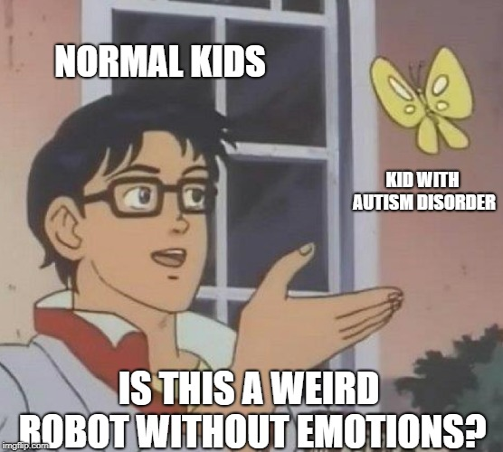 No. We are not robots. We are humans. Treating us like robots only makes us feel worse. | NORMAL KIDS KID WITH AUTISM DISORDER IS THIS A WEIRD ROBOT WITHOUT EMOTIONS? | image tagged in memes,is this a pigeon,autism,awareness | made w/ Imgflip meme maker