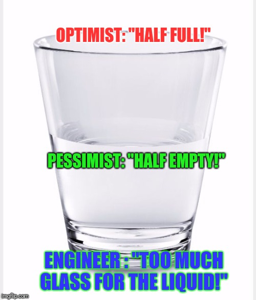 "Glass of water | OPTIMIST: ""HALF FULL!"" PESSIMIST: ""HALF EMPTY!"" ENGINEER : ""TOO MUCH GLASS FOR THE LIQUID!"" 