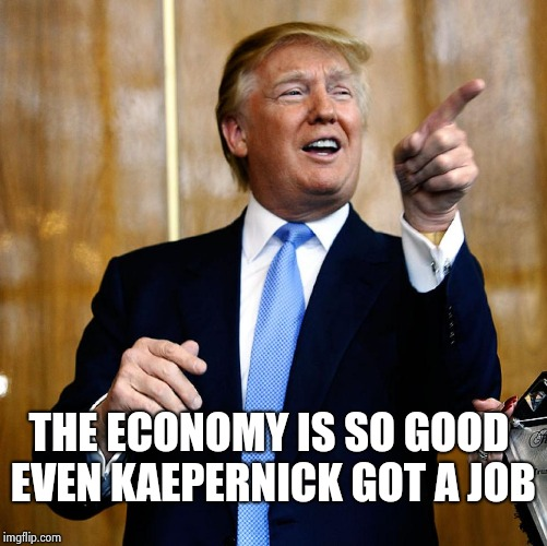 Donal Trump Birthday | THE ECONOMY IS SO GOOD EVEN KAEPERNICK GOT A JOB | image tagged in donal trump birthday | made w/ Imgflip meme maker