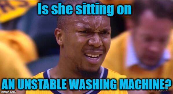 huh | Is she sitting on AN UNSTABLE WASHING MACHINE? | image tagged in huh | made w/ Imgflip meme maker