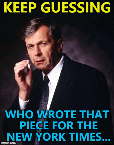 The mystery will be revealed sometime... :) | KEEP GUESSING WHO WROTE THAT PIECE FOR THE NEW YORK TIMES... | image tagged in the x-files' smoking man,memes,new york times,politics,donald trump,tv | made w/ Imgflip meme maker