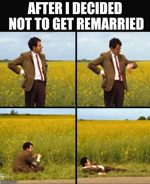 AFTER I DECIDED NOT TO GET REMARRIED | image tagged in mr bean waiting | made w/ Imgflip meme maker