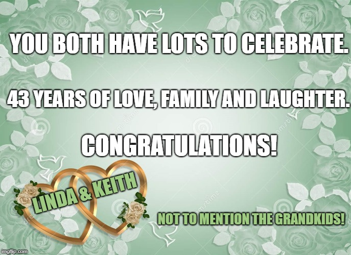 anniversary | YOU BOTH HAVE LOTS TO CELEBRATE. NOT TO MENTION THE GRANDKIDS! 43 YEARS OF LOVE, FAMILY AND LAUGHTER. CONGRATULATIONS! LINDA & KEITH | image tagged in anniversary | made w/ Imgflip meme maker