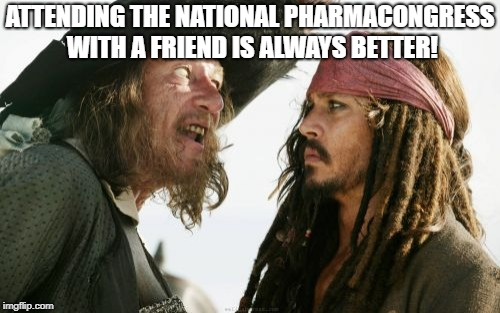 Barbosa And Sparrow | ATTENDING THE NATIONAL PHARMACONGRESS WITH A FRIEND IS ALWAYS BETTER! | image tagged in memes,barbosa and sparrow | made w/ Imgflip meme maker