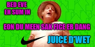 This ad would be so much better!!! | BED EVE EH SUM IN EON DU MEEN SAK FICE EB DANG JUICE D'WET | image tagged in waterboy,memes,sacrifice everything,funny,nike | made w/ Imgflip meme maker