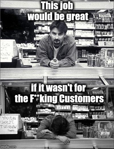 We don't need no Complaint Department ? | This job would be great if it wasn't for the F**king Customers | image tagged in clerks,careers,i hate my job,customer service,personal,aint nobody got time for that | made w/ Imgflip meme maker