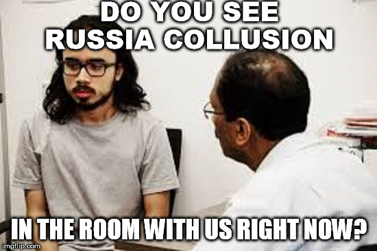 DO YOU SEE RUSSIA COLLUSION; IN THE ROOM WITH US RIGHT NOW? | image tagged in stupid liberals,russian collusion,liberal logic,excuses,conspiracy theory | made w/ Imgflip meme maker