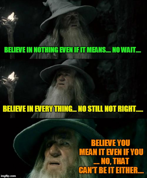 Believe in mean people... no.. hmmm... | BELIEVE IN NOTHING EVEN IF IT MEANS.... NO WAIT.... BELIEVE IN EVERY THING... NO STILL NOT RIGHT..... BELIEVE YOU MEAN IT EVEN IF YOU .... N | image tagged in memes,confused gandalf,nixieknox,just believe | made w/ Imgflip meme maker
