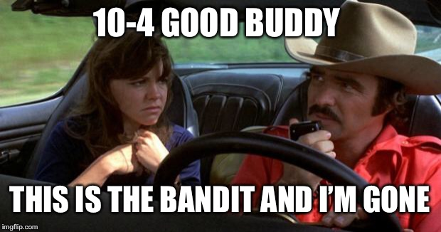 smokey and the bandit | 10-4 GOOD BUDDY THIS IS THE BANDIT AND I'M GONE | image tagged in smokey and the bandit | made w/ Imgflip meme maker