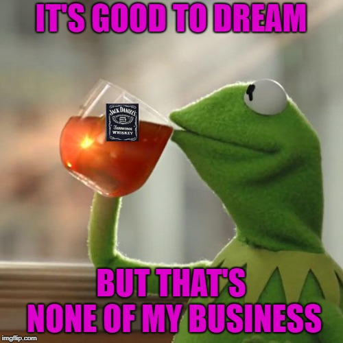 IT'S GOOD TO DREAM BUT THAT'S NONE OF MY BUSINESS | made w/ Imgflip meme maker