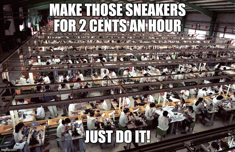 MAKE THOSE SNEAKERS FOR 2 CENTS AN HOUR JUST DO IT! | image tagged in nike - just do it | made w/ Imgflip meme maker