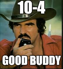 10-4 GOOD BUDDY | image tagged in smokey and the bandit,burt reynolds | made w/ Imgflip meme maker