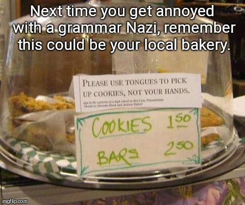 Next time you get annoyed with a grammar Nazi, remember this could be your local bakery. | image tagged in for your cookie use,funny | made w/ Imgflip meme maker