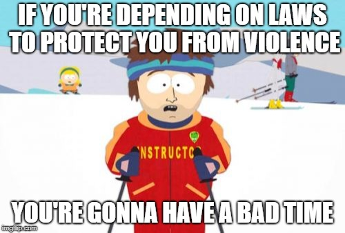 Super Cool Ski Instructor Meme | IF YOU'RE DEPENDING ON LAWS TO PROTECT YOU FROM VIOLENCE YOU'RE GONNA HAVE A BAD TIME | image tagged in memes,super cool ski instructor | made w/ Imgflip meme maker