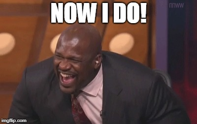 shaq laugh | NOW I DO! | image tagged in shaq laugh | made w/ Imgflip meme maker