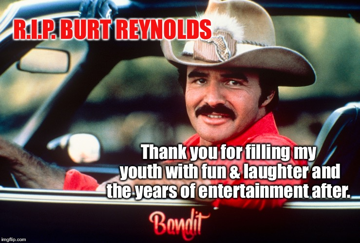 Burt Reynolds  | R.I.P. BURT REYNOLDS Thank you for filling my youth with fun & laughter and the years of entertainment after. | image tagged in smokey and the bandit,burt reynolds,rip | made w/ Imgflip meme maker