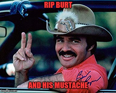 I liked his work. | RIP BURT AND HIS MUSTACHE | image tagged in sewmyeyesshut,memes,funny,burt reynolds,mustache | made w/ Imgflip meme maker