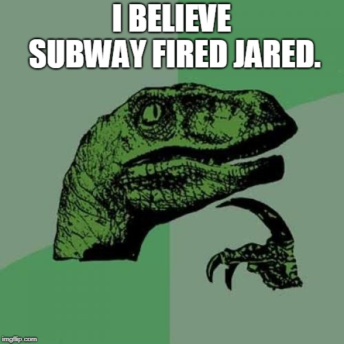 Philosoraptor Meme | I BELIEVE SUBWAY FIRED JARED. | image tagged in memes,philosoraptor | made w/ Imgflip meme maker