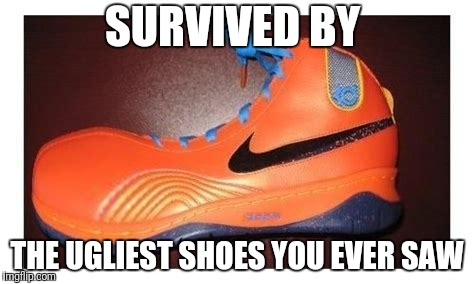SURVIVED BY THE UGLIEST SHOES YOU EVER SAW | made w/ Imgflip meme maker