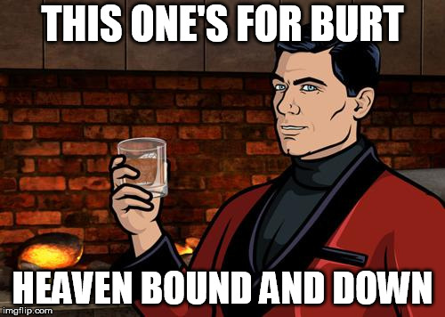 Archer | THIS ONE'S FOR BURT HEAVEN BOUND AND DOWN | image tagged in archer,burt reynolds,smokey and the bandit,toast,tribute,rest in peace | made w/ Imgflip meme maker