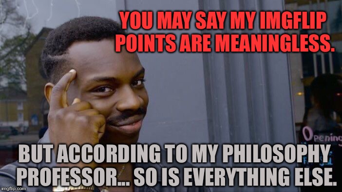 Roll Safe Think About It | YOU MAY SAY MY IMGFLIP POINTS ARE MEANINGLESS. BUT ACCORDING TO MY PHILOSOPHY PROFESSOR... SO IS EVERYTHING ELSE. | image tagged in memes,roll safe think about it,imgflip,funny,first world problems,philosophy | made w/ Imgflip meme maker