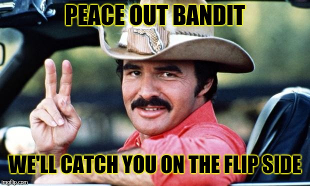 RIP Burt Reynolds | PEACE OUT BANDIT WE'LL CATCH YOU ON THE FLIP SIDE | image tagged in burt reynolds,rest in peace,10-4 good buddy,run bandit run | made w/ Imgflip meme maker